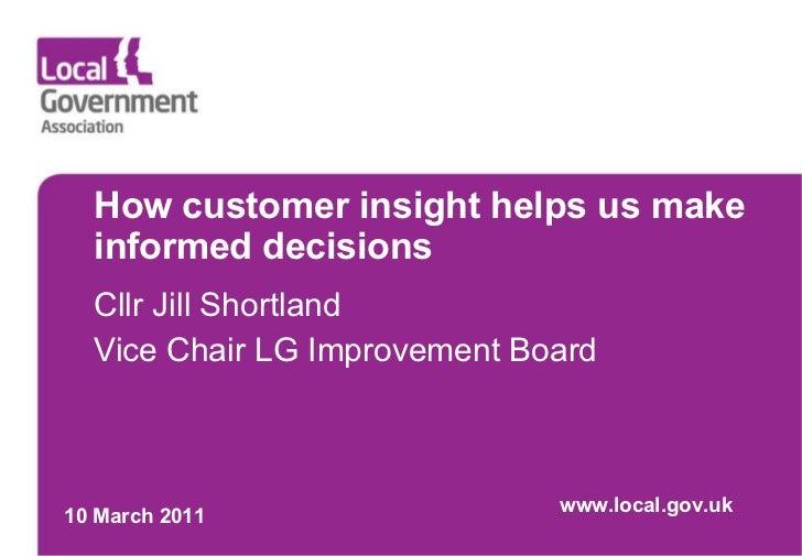 How customer insight helps us make informed decisions Cllr Jill Shortland Vice Chair LG Improvement Board 10 March 2011 ww...