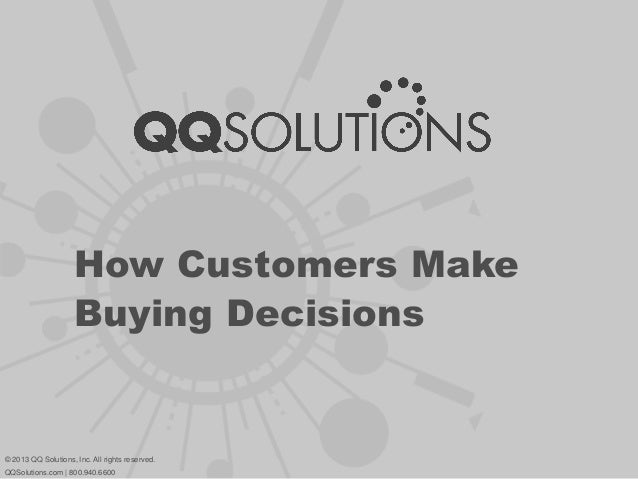 How Customers Make Buying Decisions © 2013 QQ Solutions, Inc. All rights reserved. QQSolutions.com | 800.940.6600