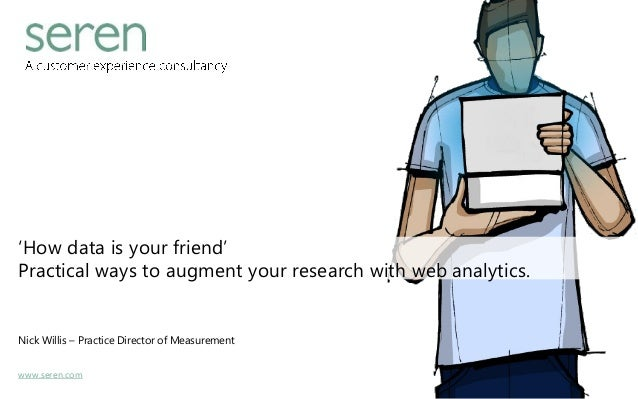 www.seren.com 'How data is your friend' Practical ways to augment your research with web analytics. Nick Willis – Practice...