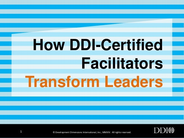 How DDI-Certified Facilitators Transform Leaders  1  © Development Dimensions International, Inc., MMXIV. All rights reser...