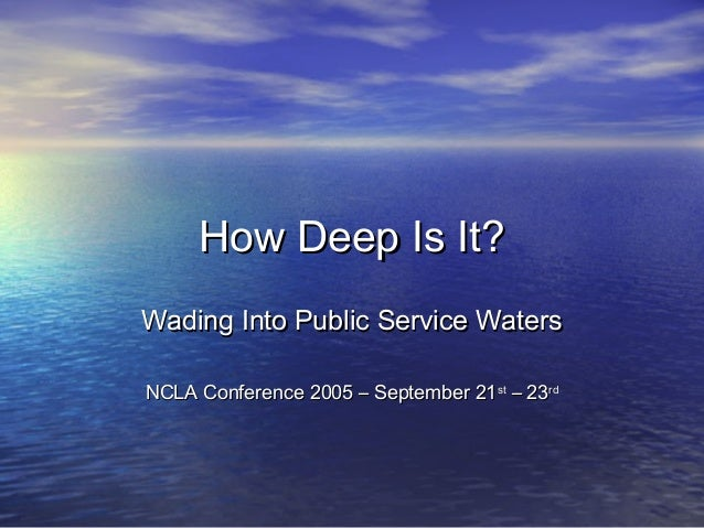 How Deep Is It?How Deep Is It? Wading Into Public Service WatersWading Into Public Service Waters NCLA Conference 2005 – S...