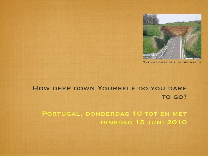 The only way out, is the way in     How deep down Yourself do you dare                             to go?    Portugal, don...