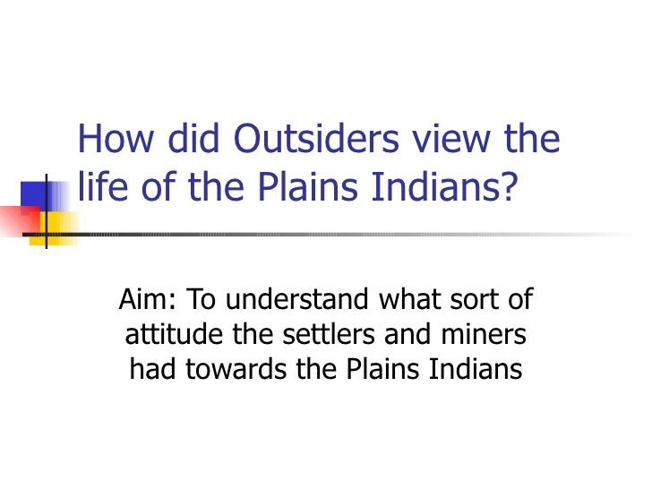 How did Outsiders view the life of the Plains Indians? Aim: To understand what sort of attitude the settlers and miners ha...