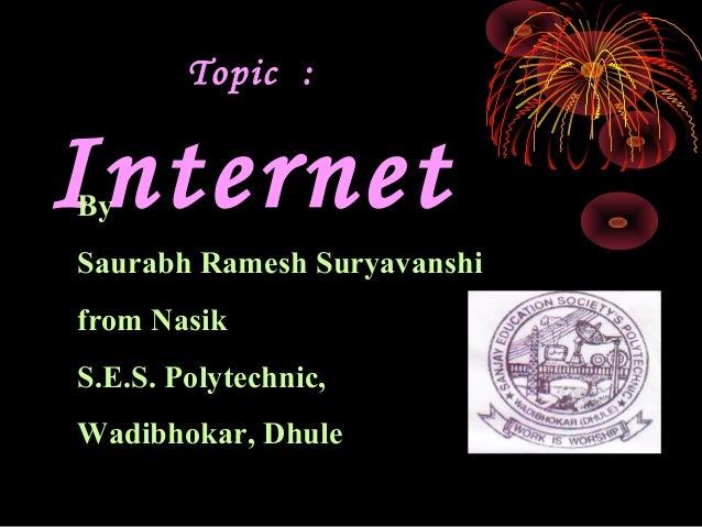 Topic :InternetBySaurabh Ramesh Suryavanshifrom NasikS.E.S. Polytechnic,Wadibhokar, Dhule