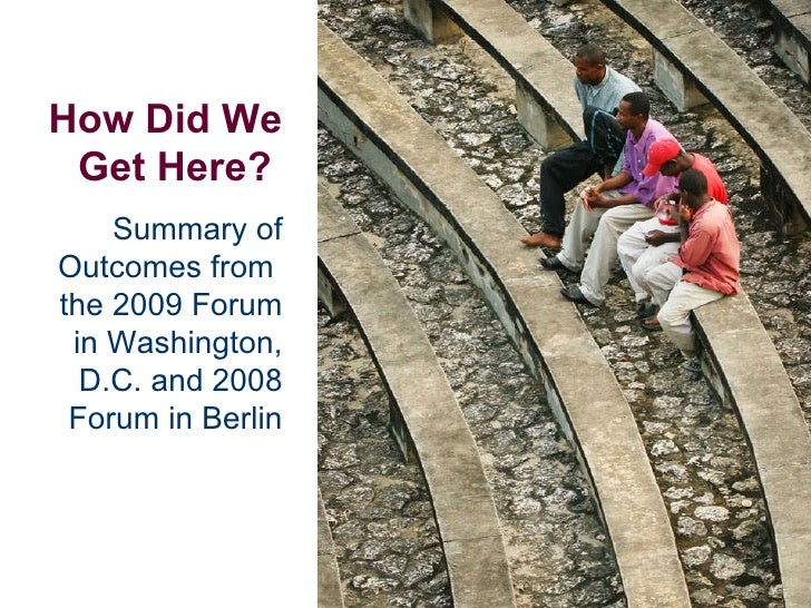How Did We Get Here?   Summary of Outcomes from  the 2009 Forum in Washington, D.C. and 2008 Forum in Berlin
