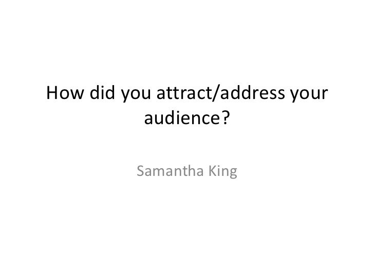 How did you attract/address your          audience?          Samantha King