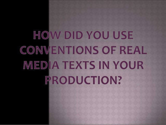 How did you use conventions of real media texts in your production