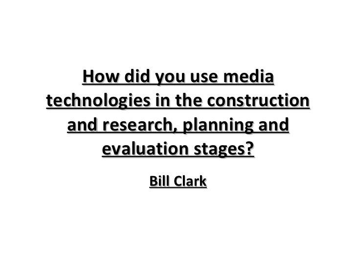 How did you use media technologies in the construction and research, planning and evaluation stages? Bill Clark