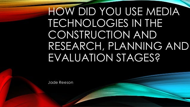 HOW DID YOU USE MEDIA TECHNOLOGIES IN THE CONSTRUCTION AND RESEARCH, PLANNING AND EVALUATION STAGES? Jade Reeson