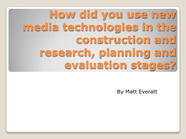How did you use new media technologies in the construction and research, planning and evaluation stages?<br />By Matt Ever...