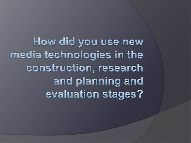 How did you use new media technologies in the construction, research and planning and evaluation stages?<br />