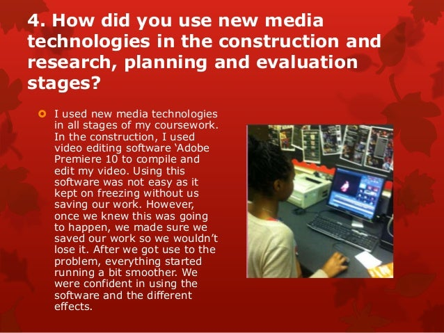 4. How did you use new mediatechnologies in the construction andresearch, planning and evaluationstages?  I used new medi...