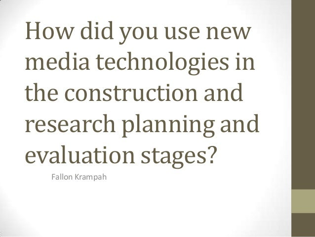 How did you use new media technologies in the construction and research planning and evaluation stages? Fallon Krampah