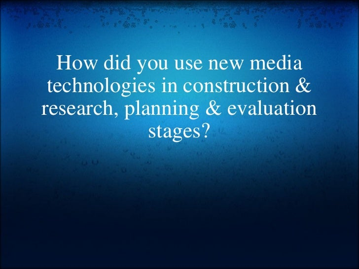 How did you use new media technologies in construction & research, planning & evaluation stages?