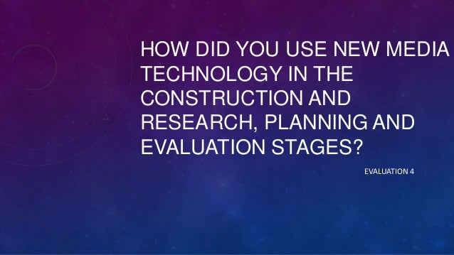 HOW DID YOU USE NEW MEDIA TECHNOLOGY IN THE CONSTRUCTION AND RESEARCH, PLANNING AND EVALUATION STAGES? EVALUATION 4