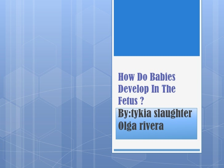 How Do BabiesDevelop In TheFetus ?By:tykia slaughterOlga rivera