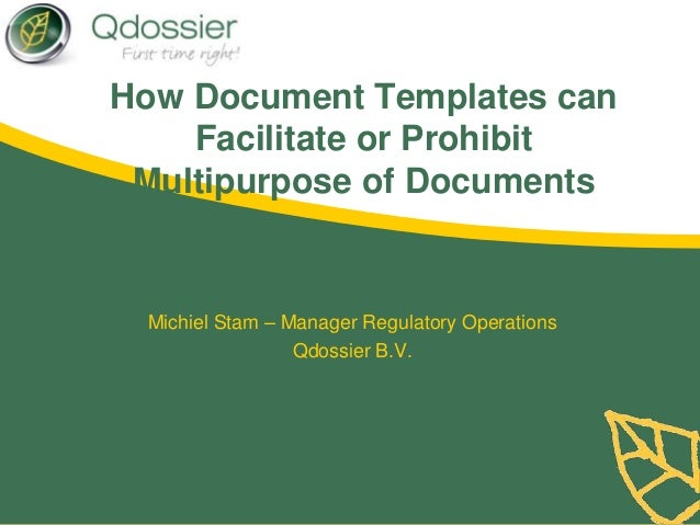 How Document Templates canFacilitate or ProhibitMultipurpose of DocumentsMichiel Stam – Manager Regulatory OperationsQdoss...