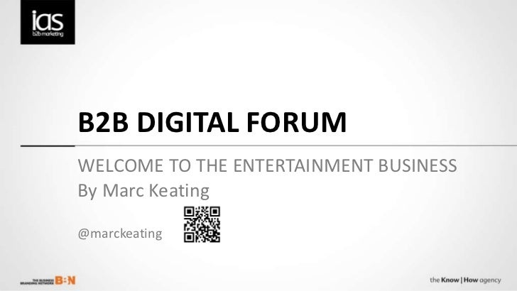 B2B DIGITAL FORUM WELCOME TO THE ENTERTAINMENT BUSINESS By Marc Keating @marckeating