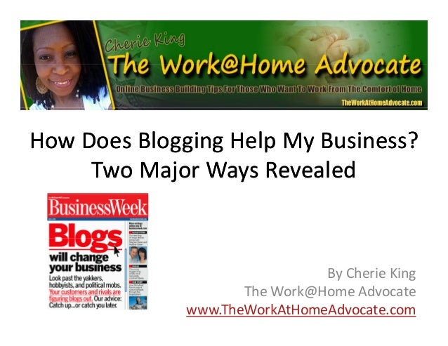 How Does Blogging Help My Business?   gg g p y Two Major Ways Revealed  By Cherie King The Work@Home Advocate www.TheWorkA...