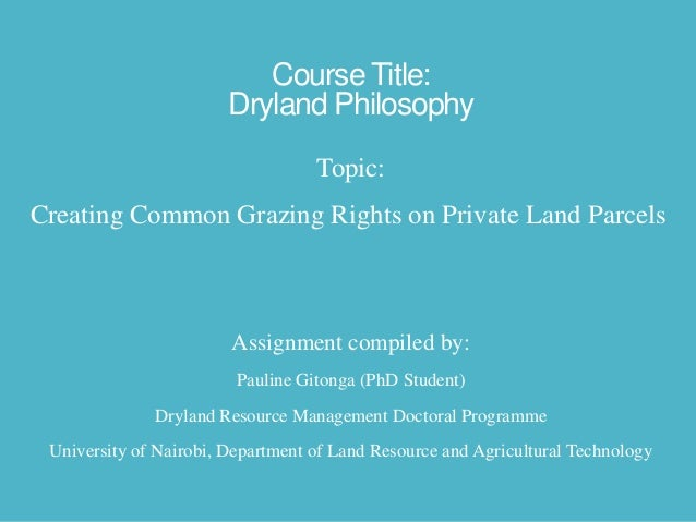 Course Title: Dryland Philosophy Topic: Creating Common Grazing Rights on Private Land Parcels  Assignment compiled by: Pa...