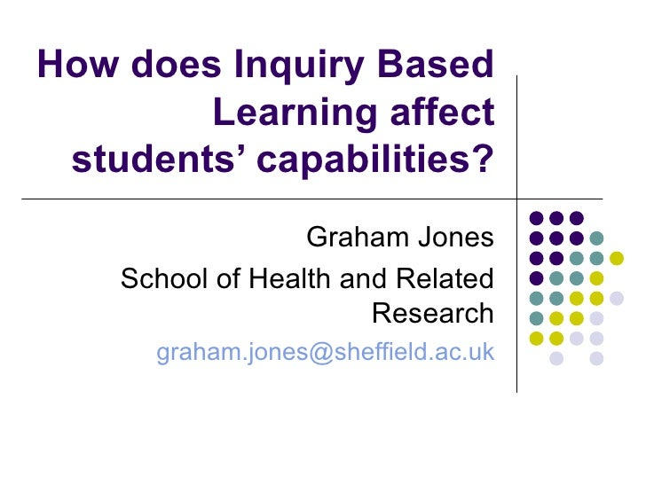 How does Inquiry Based Learning affect students' capabilities? Graham Jones School of Health and Related Research [email_a...