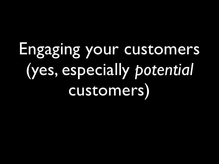 Engaging your customers  (yes, especially potential         customers)