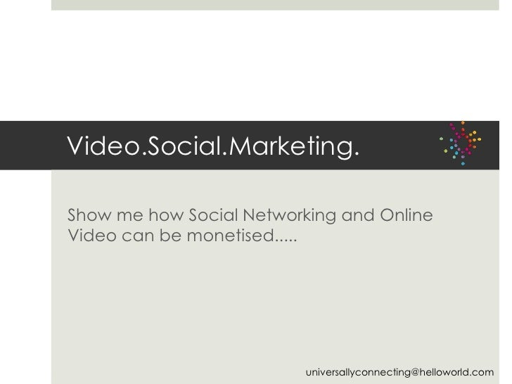Video.Social.Marketing.<br />Show me how Social Networking and Online Video can be monetised.....<br />universallyconnecti...