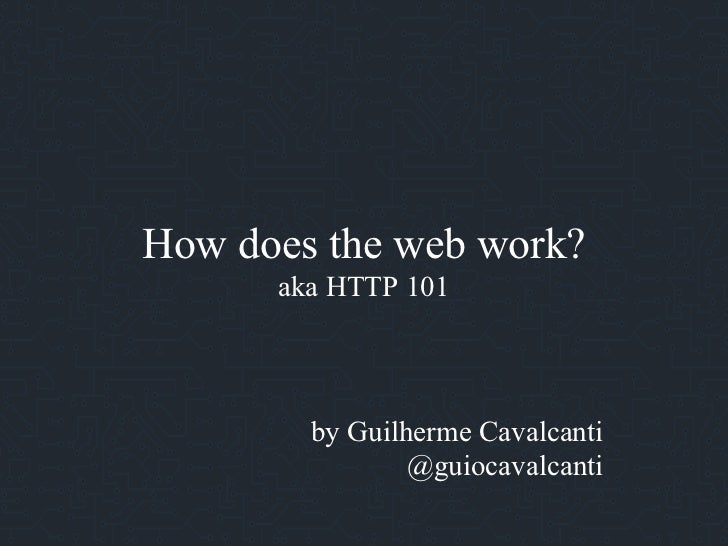 How does the web work?      aka HTTP 101        by Guilherme Cavalcanti                @guiocavalcanti