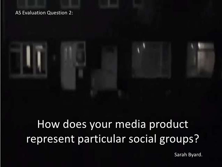 AS Evaluation Question 2:      How does your media product    represent particular social groups?                         ...