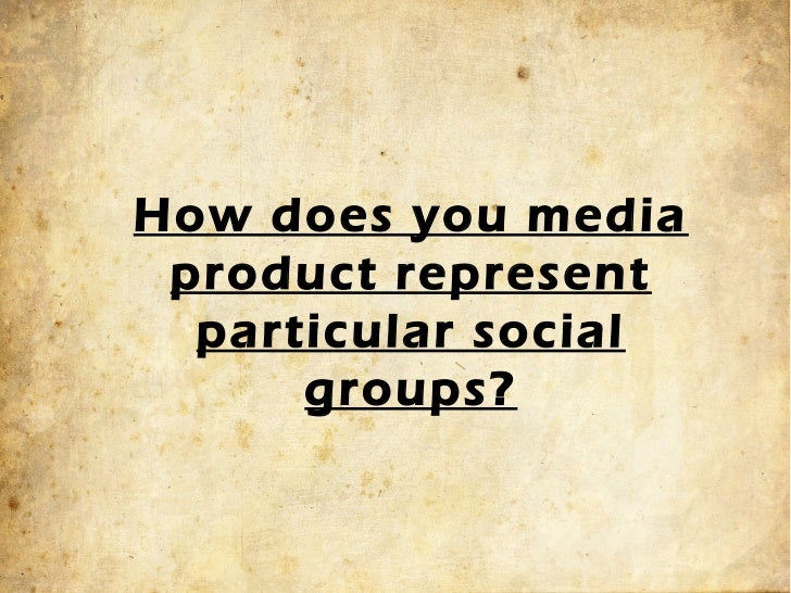 How Does Your Media Product Represent Particular Social Groups...