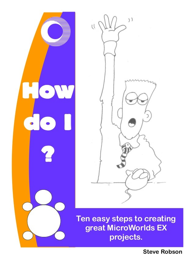 How do I ? Ten easy steps to creating great MicroWorlds EX projects. Steve Robson