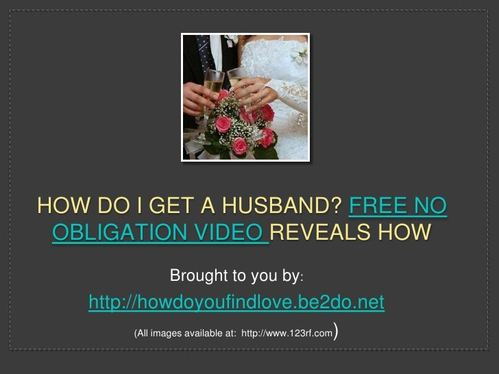 HOW DO I GET A HUSBAND? FREE NO OBLIGATION VIDEO REVEALS HOW                 Brought to you by:   http://howdoyoufindlove....