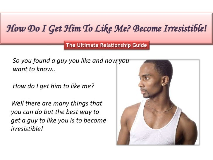 How Do I Get Him To Like Me? Become Irresistible!                    The Ultimate Relationship Guide So you found a guy yo...