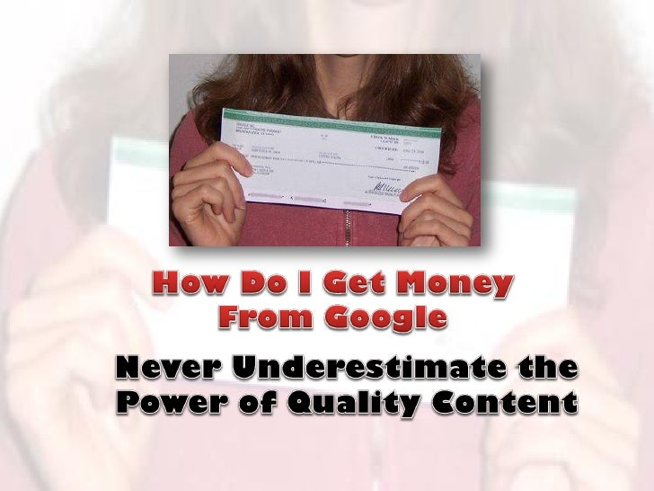 How Do I Get Money From Google - Never Underestimate the Power of Quality Content