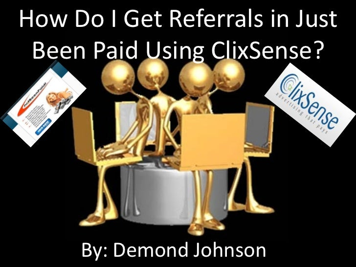How Do I Get Referrals in Just Been Paid Using ClixSense?     By: Demond Johnson