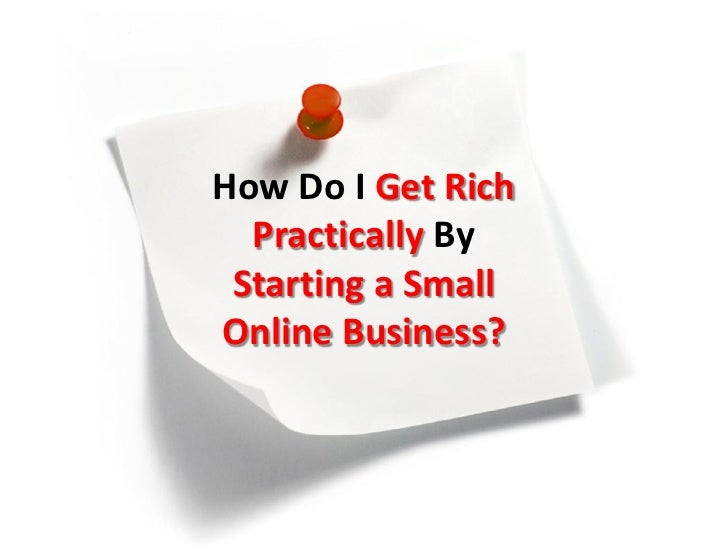 How Do I Get Rich  Practically By Starting a SmallOnline Business?