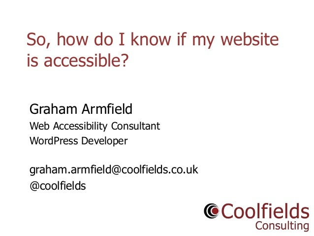 Coolfields Consulting www.coolfields.co.uk @coolfields So, how do I know if my website is accessible? Graham Armfield Web ...