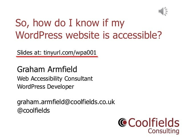 Coolfields Consulting www.coolfields.co.uk @coolfields So, how do I know if my WordPress website is accessible? Slides at:...