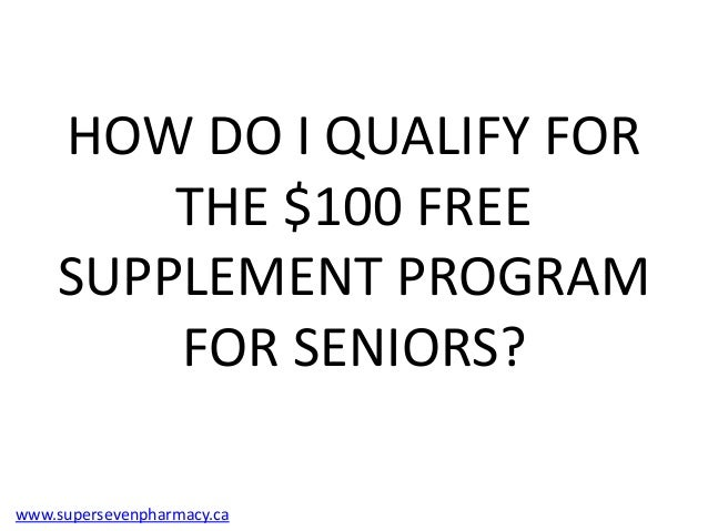 HOW DO I QUALIFY FOR        THE $100 FREE    SUPPLEMENT PROGRAM        FOR SENIORS?www.supersevenpharmacy.ca