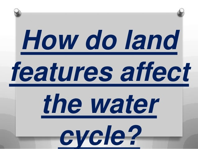 How do land features affect the water cycle