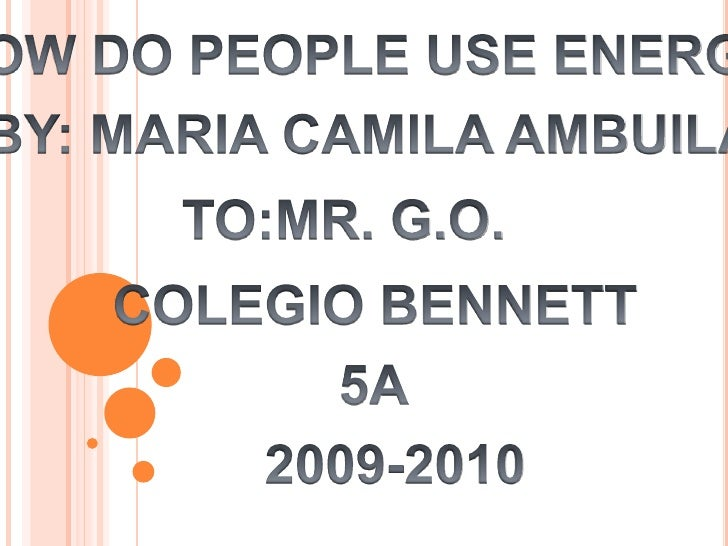 HOW DO PEOPLE USE ENERGY<br />BY: MARIA CAMILA AMBUILA<br />TO:MR. G.O.<br />COLEGIO BENNETT<br />5A<br />2009-2010<br />