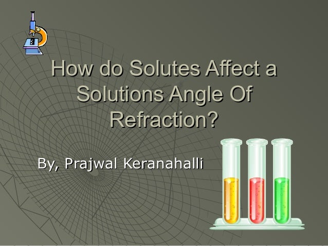 How do Solutes Affect a   Solutions Angle Of      Refraction?By, Prajwal Keranahalli