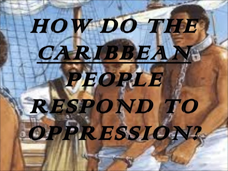 HOW DO THE  CARIBBEAN  PEOPLE RESPOND TO OPPRESSION?
