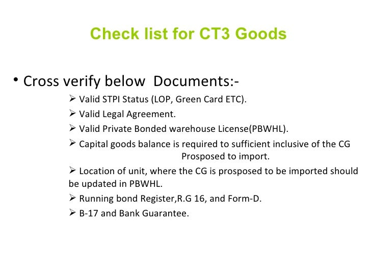 Check list for CT3 Goods <ul><li>Cross verify below  Documents:- </li></ul><ul><ul><ul><ul><li>Valid STPI Status (LOP, Gre...