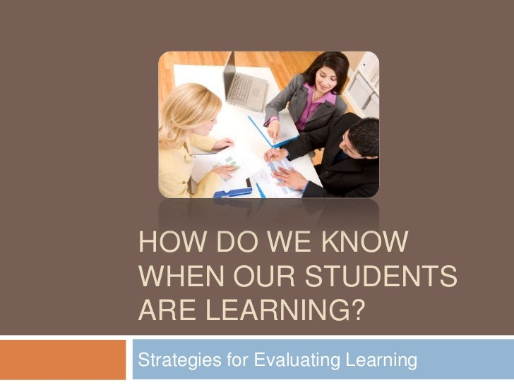 HOW DO WE KNOWWHEN OUR STUDENTSARE LEARNING?Strategies for Evaluating Learning