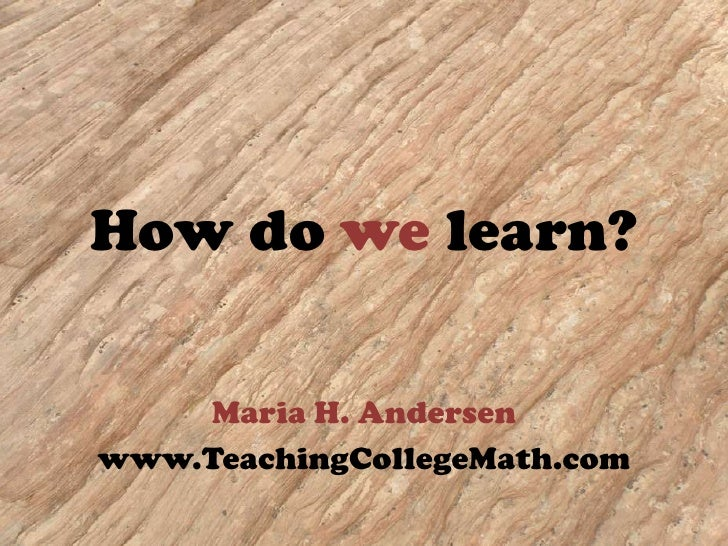 How do we learn?<br />Maria H. Andersen<br />www.TeachingCollegeMath.com<br />