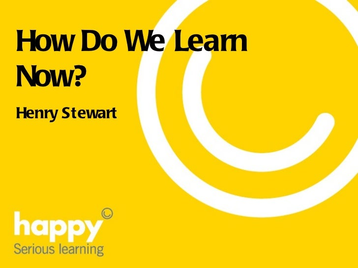 How Do We Learn Now? Henry Stewart