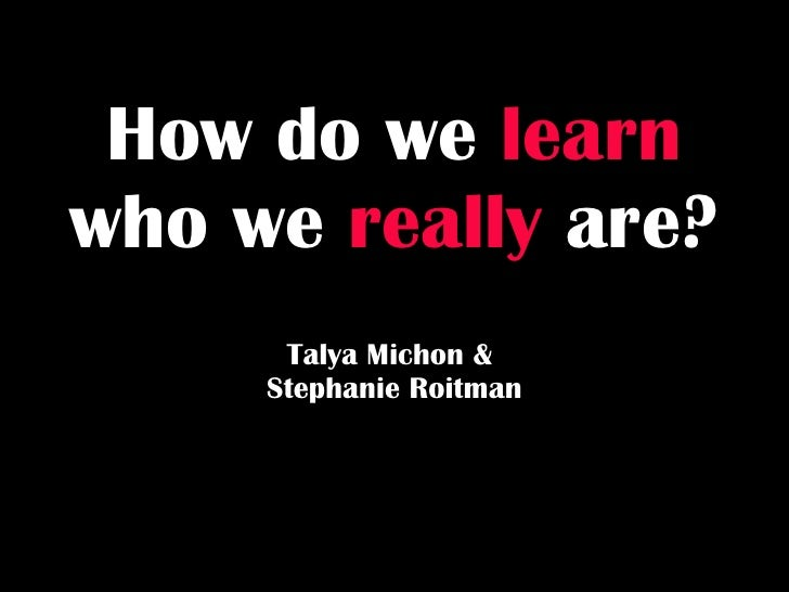 How do we   learn   who we   really   are? Talya Michon &  Stephanie Roitman