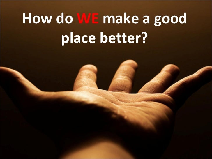 How do we make a good place better?