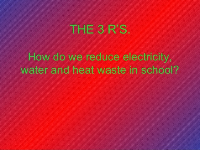 How do we reduce electricity, water and heat waste in school? THE 3 R'S.